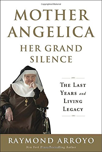 Mother Angelica Her Grand Silence: The Last Years and Living Legacy