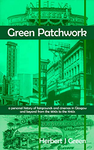 Green Patchwork: a personal history of fairgrounds and cinemas in Glasgow and beyond from the 1890s to the 1940s por Herbert J Green