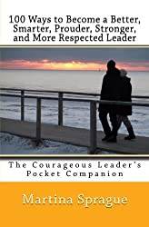 100 Ways to Become a Better, Smarter, Prouder Stronger, and More Respected Leader: The Courageous Leader's Pocket Companion