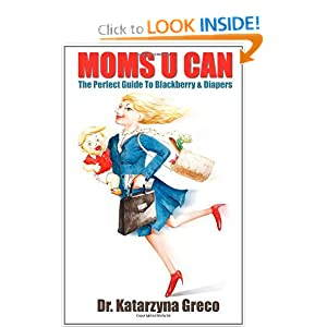 Moms U Can: The Perfect Guide to Blackberry and Diapers Dr. Katarzyna Greco
