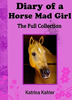 Diary Of A Horse Mad Girl (The Full Collection) All 5 Stories in the Series: A Perfect Horse Book for Girls who Love Horses! by [Kahler, Katrina]
