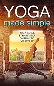 Yoga: Made Simple: Yoga Guide Step-by-Step On How to Master It (Meditation, Flexible, Strenght, Happiness, Mindfulness, Happy life, Calm mind, Depression free, Stress free)