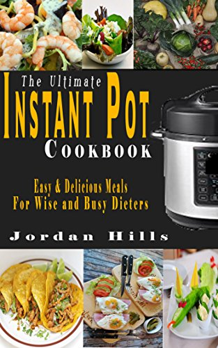The Ultimate Instant Pot Cookbook: Easy and Delicious Meals for Wise and Busy Dieters by Jordan Hills