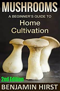 Mushrooms: A Beginner's Guide To Home Cultivation (2nd Edition) (edible, fungi, cultivating, wild plants, compost, forest farming, foraging) by [Hirst, Benjamin]