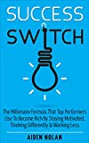 Success Switch: The Millionaire Formula That Top Performers Use To Become Rich By Staying Motivated, Thinking Differently & Working Less (Productivity & Success Book 3)