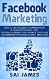 Facebook : Facebook Marketing : How to Use Facebook to Market your business to the next level Drive engagement, gain the edge over your competitors with lesser-known strategies.