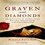 Graven With Diamonds: The Many Lives of Thomas Wyatt: Poet, Lover, Statesman, and Spy in the Court of Henry VIII | Nicola Shulman