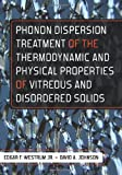 Phonon Dispersion Treatment of the Thermodynamic and Physical Properties of Vitreous and Disordered Solids, Edgar F. Westrum, 1463520239