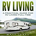 RV Living: A Practical Guide for RV Living Full-Time Audiobook by Matt Jones Narrated by Robert V. Gallant