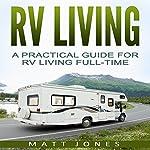 RV Living: A Practical Guide for RV Living Full-Time | Matt Jones