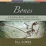 Bones: A Building-Block Collection of 19 Fundamental Spiritual Teachings   Jill Loree