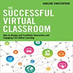 The Successful Virtual Classroom: How to Design and Facilitate Interactive and Engaging Live Online Learning | Darlene Christopher