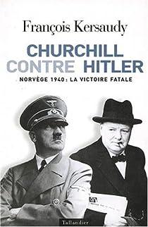 Churchill contre Hitler : Norvège 1940, la victoire fatale par Kersaudy