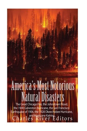 America's Most Notorious Natural Disasters: The Great Chicago Fire, the Johnstown Flood, the 1900 Galveston Hurricane, the San Francisco Earthquake of ... Okeechobee Hurricane, and Hurricane Katrina