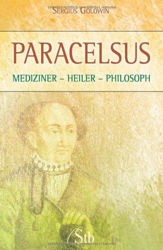 Paracelsus: Mediziner - Heiler - Philosoph