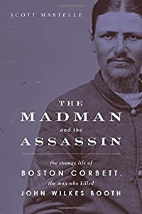 The Madman and the Assassin: The Strange Life of Boston Corbett, the Man Who Killed John Wilkes Booth by Chicago Review Press