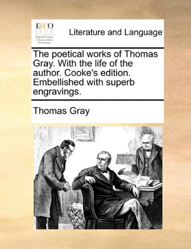 The poetical works of Thomas Gray. With the life of the author. Cooke's edition. Embellished with superb engravings. by Brand: Gale ECCO, Print Editions