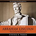 Getting to Know Abraham Lincoln: A Quick-Read Biography About the Life of the United States' Sixteenth President | Cynthia A. Parker
