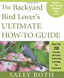 The Backyard Bird Lover's Ultimate How-To Guide, Sally Roth, 1605295191