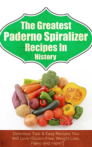 The Greatest Paderno Spiralizer Recipes In History: Delicious, Fast & Easy Recipes You Will Love (Gluten-Free, Weight Loss, Paleo and more!)