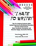 I Hate to Write: Tips for Helping Students with Autism Spectrum and Related Disorders Increase Achievement, Meet Academic Standards, and Become Happy, Successful Writers