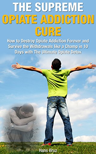 The Supreme Opiate Addiction Cure: How to Destroy Opiate Addiction Forever and Survive the Withdrawals Like a Champ in 10 Days with the Ultimate Opiate Detox (Supreme Addiction Mastery Series Book 1)
