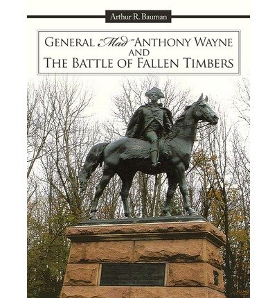 [ GENERAL MAD ANTHONY WAYNE & THE BATTLE OF FALLEN TIMBERS ] BY Bauman, Arthur R ( Author ) Dec - 2010 [ Paperback ]