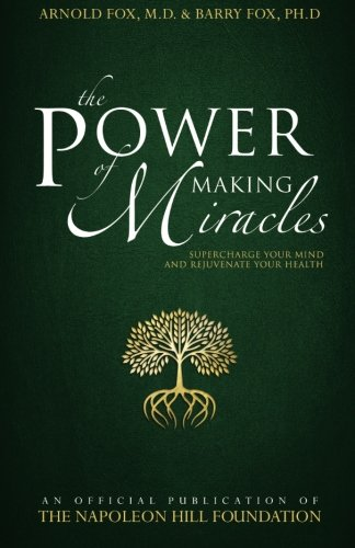 The Power of Making Miracles: Supercharge Your Mind and Rejuvenate Your Health (Official Publication of the Napoleon Hill Foundation)