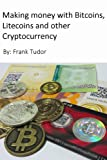 Making Money with Bitcoins, Litecoins and Other Cryptocurrency: The only sure-fire way to make money with Bitcoin and Litecoin