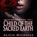 Child of the Sacred Earth: The Lost Kingdom of Fallada Book 2 | Alicia Michaels