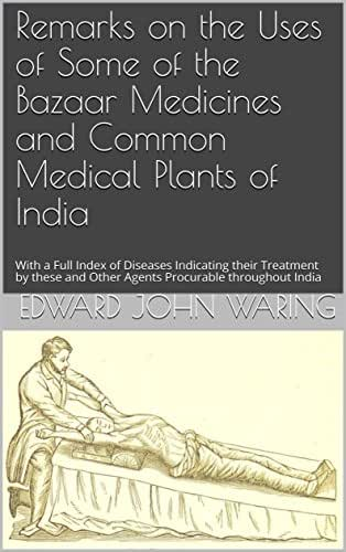 Remarks on the Uses of Some of the Bazaar Medicines and Common Medical Plants of India: With a Full Index of Diseases Indicating their Treatment by these and Other Agents Procurable throughout India