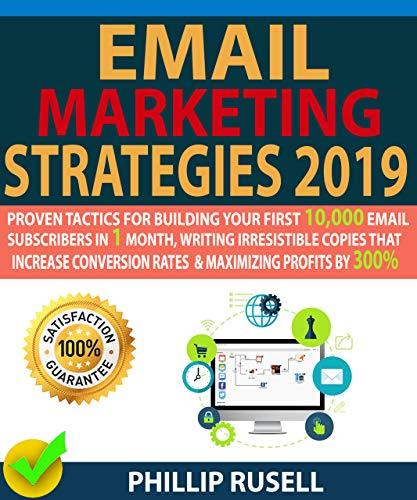 EMAIL MARKETING STRATEGIES 2019: Proven Tactics For Building Your First 10,000 Email Subscribers In 1 Month, Writing Irresistible Copies That Increase Conversion Rates And Maximizing Profits By 300% (Best Email Service 2019)