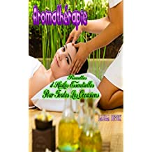 Aromathérapie: Recettes d'Huiles Essentielles Pour Toutes Les Occasions                 (massage,huile de massage,huile essentielle) (French Edition)