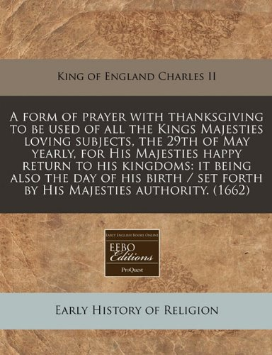 Read Online A form of prayer with thanksgiving to be used of all the Kings Majesties loving subjects, the 29th of May yearly, for His Majesties happy return to ... set forth by His Majesties authority. (1662) ebook