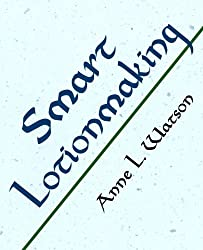 Smart Lotionmaking: The Simple Guide to Making Luxurious Lotions, or How to Make Lotion from Scratch That's Better Than You Might Buy and Costs You Less