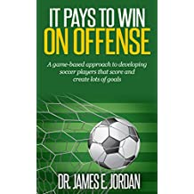It Pays to Win on Offense: A game-based approach to developing soccer players that score and create lots of goals (Game-based Soccer Training Book 1)