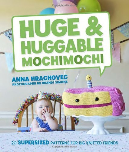 - Huge & Huggable Mochimochi: 20 Supersized Patterns for Big Knitted Friends by Anna Hrachovec,Brandi (PHT) Simons (2013) Paperback