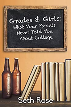 Grades and Girls: What Your Parents Never Told You About College by [Rose, Seth]