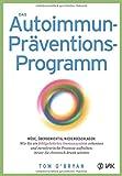 Das Autoimmun-Präventionsprogramm: Müde, übergewichtig, niedergeschlagen: Wie Sie ein fehlgeleitetes Immunsystem erkennen und zerstörerische Prozesse aufhalten, bevor Sie chronisch krank werden