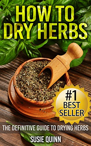 Dry Garden Herbs - How to Dry Herbs: The Definitive Guide to Drying Herbs (Getting the Most Out of Your Herb Garden) (herb gardening, drying herbs, herb drying, herb drying ... how to harvest herbs, dried herb storage)