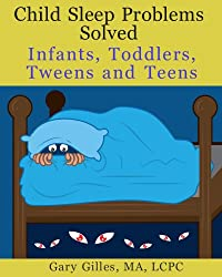Child Sleep Problems Solved: Infants, Toddlers, Tweens and Teens