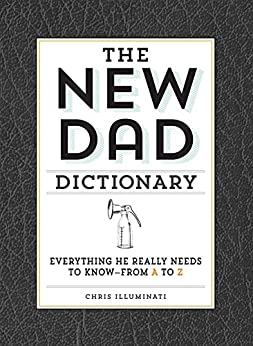 The New Dad Dictionary: Everything He Really Needs to Know - from A to Z by [Illuminati, Chris]