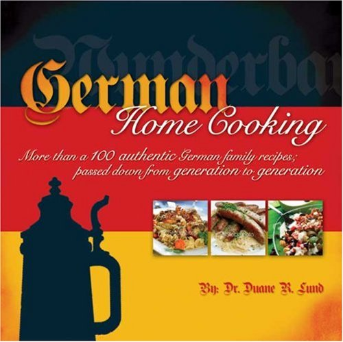 German Home Cooking: More Than 100 Authentic German Recipes; Passed Down from Generation to Generation by Duane Lund