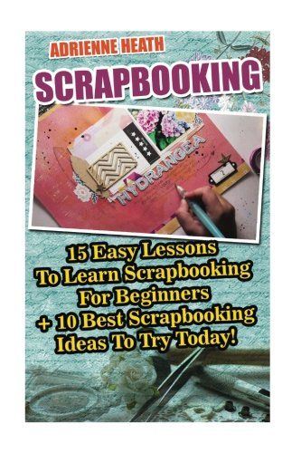Scrapbooking: 15 Easy Lessons To Learn Scrapbooking For Beginners + 10 Best Scrapbooking Ideas To Try Today!: (Scrapbook Ideas OST (Ideas For Scrapbooking)