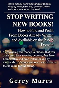 Stop Writing New Books!: How to Find and Profit from Books Already Written and Available on the Public Domain by [Marrs, Gerry]