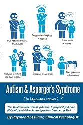 Autism & Asperger's Syndrome in Layman's Terms. Your Guide to Understanding Autism, Aspergers Syndrome, PDD-NOS and Other Autism Spectrum Disorders