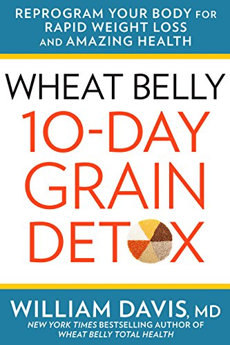 Wheat Belly: 10-Day Grain Detox: Reprogram Your Body for Rapid Weight Loss and Amazing Health by William Davis