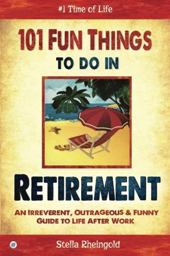 101 Fun Things to do in Retirement: An Irreverent, Outrageous & Funny Guide to Life After Work (Gifts Retirement)