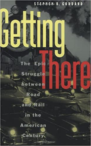 Getting There The Epic Struggle Between Road and Rail in the American Century