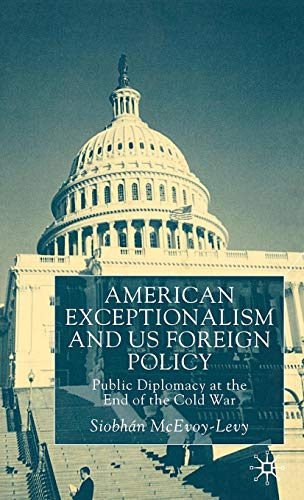 American Exceptionalism and US Foreign Policy: Public Diplomacy at the End of the Cold War
